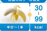 バナナ半分~1本-30~99kcal